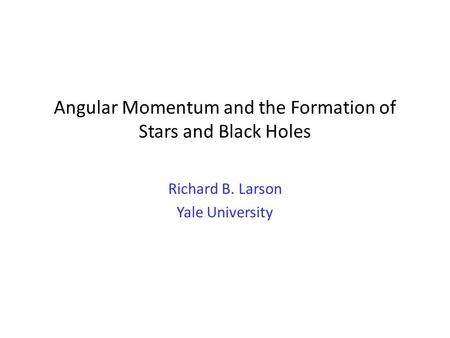 Angular Momentum and the Formation of Stars and Black Holes Richard B. Larson Yale University.
