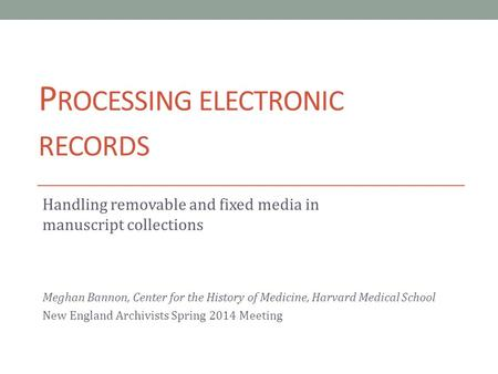 P ROCESSING ELECTRONIC RECORDS Handling removable and fixed media in manuscript collections Meghan Bannon, Center for the History of Medicine, Harvard.