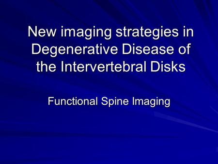 New imaging strategies in Degenerative Disease of the Intervertebral Disks Functional Spine Imaging.