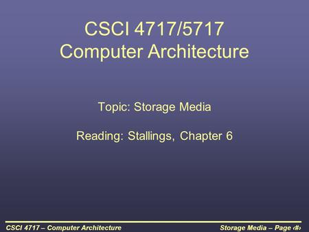 Storage Media – Page 1CSCI 4717 – Computer Architecture CSCI 4717/5717 Computer Architecture Topic: Storage Media Reading: Stallings, Chapter 6.