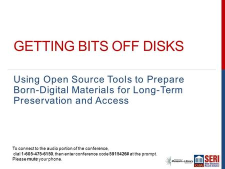 GETTING BITS OFF DISKS Using Open Source Tools to Prepare Born-Digital Materials for Long-Term Preservation and Access To connect to the audio portion.
