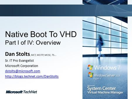 Click to edit Master title style TechNet goes virtual Native Boot To VHD Part I of IV: Overview Dan Stolts, MCT, MCITP, MCSE, TS... Sr. IT Pro Evangelist.