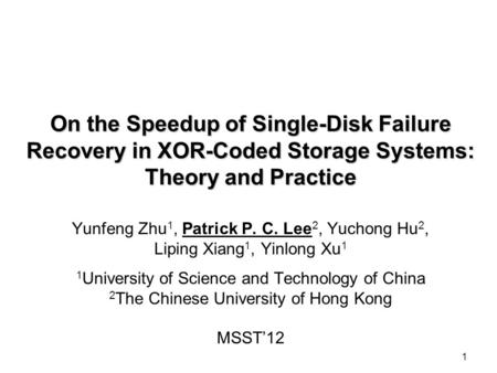 1 On the Speedup of Single-Disk Failure Recovery in XOR-Coded Storage Systems: Theory and Practice Yunfeng Zhu 1, Patrick P. C. Lee 2, Yuchong Hu 2, Liping.