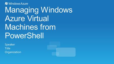 Managing Windows Azure Virtual Machines from PowerShell Speaker Title Organization.