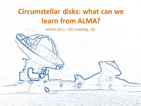 Circumstellar disks: what can we learn from ALMA? March 2011 - ARC meeting, CSL.