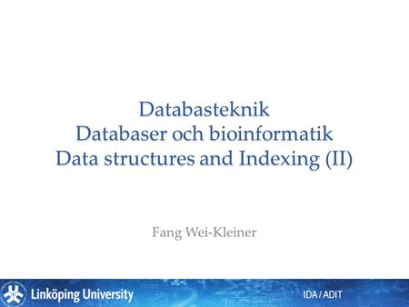 IDA / ADIT Databasteknik Databaser och bioinformatik Data structures and Indexing (II) Fang Wei-Kleiner.