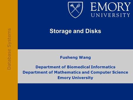 Database Systems Storage and Disks Fusheng Wang Department of Biomedical Informatics Department of Mathematics and Computer Science Emory University.