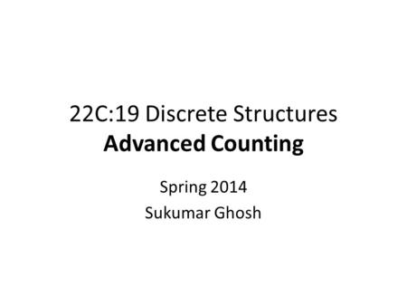 22C:19 Discrete Structures Advanced Counting Spring 2014 Sukumar Ghosh.