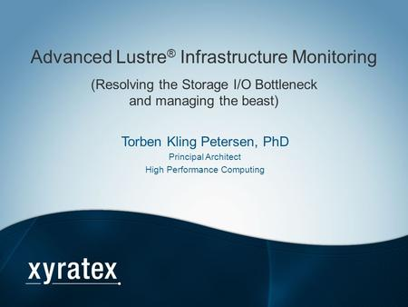 Advanced Lustre® Infrastructure Monitoring (Resolving the Storage I/O Bottleneck and managing the beast) Torben Kling Petersen, PhD Principal Architect.