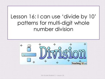 Lesson 16: I can use divide by 10 patterns for multi-digit whole number division 5th Grade Module 2 – Lesson 16.