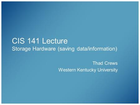 CIS 141 Lecture Storage Hardware (saving data/information) Thad Crews Western Kentucky University.