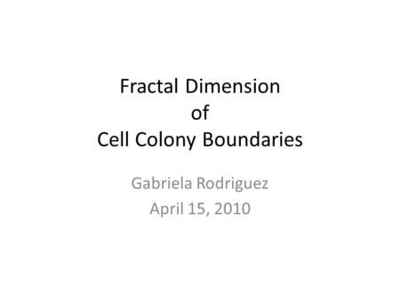 Fractal Dimension of Cell Colony Boundaries Gabriela Rodriguez April 15, 2010.
