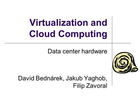 Virtualization and Cloud Computing Data center hardware David Bednárek, Jakub Yaghob, Filip Zavoral.