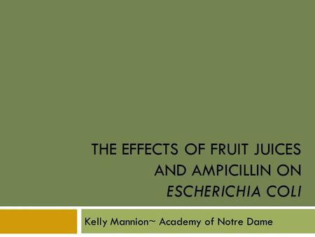 THE EFFECTS OF FRUIT JUICES AND AMPICILLIN ON ESCHERICHIA COLI Kelly Mannion~ Academy of Notre Dame.