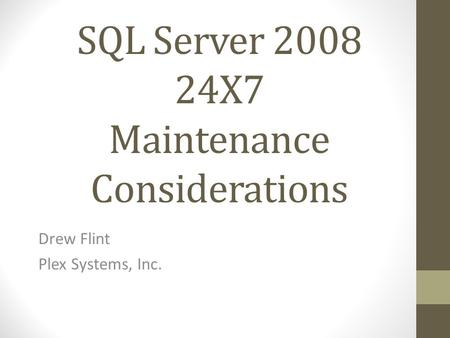 SQL Server 2008 24X7 Maintenance Considerations Drew Flint Plex Systems, Inc.