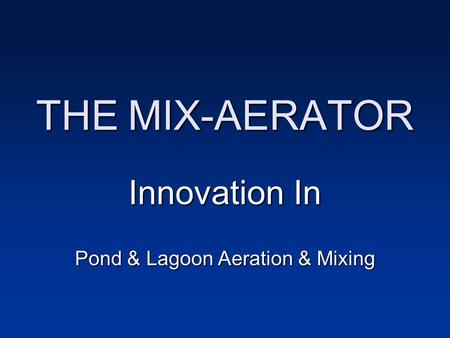 THE MIX-AERATOR Innovation In Pond & Lagoon Aeration & Mixing.