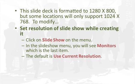 This slide deck is formatted to 1280 X 800, but some locations will only support 1024 X 768. To modify… Set resolution of slide show while creating it.