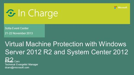 Sofia Event Center 21-22 November 2013 Virtual Machine Protection with Windows Server 2012 R2 and System Center 2012 R2 Damien Caro Technical Evangelist.