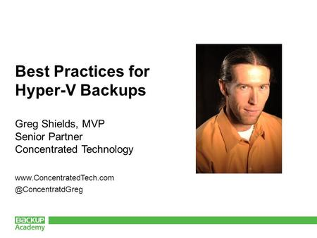 Best Practices for Hyper-V Backups Greg Shields, MVP Senior Partner Concentrated Technology