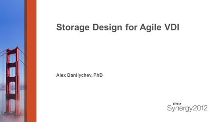 Storage Design for Agile VDI Alex Danilychev, PhD.