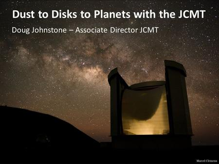 Dust to Disks to Planets with the JCMT Doug Johnstone – Associate Director JCMT.