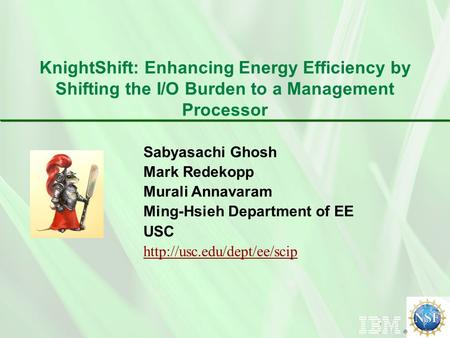 Sabyasachi Ghosh Mark Redekopp Murali Annavaram Ming-Hsieh Department of EE USC  KnightShift: Enhancing Energy Efficiency by.