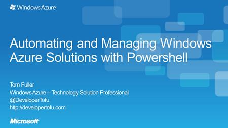 Automating and Managing Windows Azure Solutions with Powershell Tom Fuller Windows Azure – Technology Solution