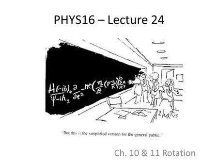 PHYS16 – Lecture 24 Ch. 10 & 11 Rotation. Announcements Final Exam and Midterm Exam test times – No consensus on midterm – didnt realize during room picking.