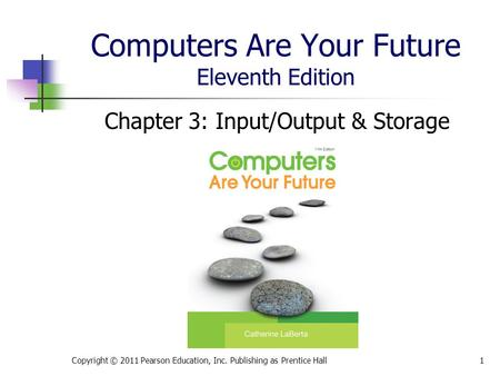 Computers Are Your Future Eleventh Edition Chapter 3: Input/Output & Storage Copyright © 2011 Pearson Education, Inc. Publishing as Prentice Hall1.