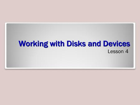 Working with Disks and Devices Lesson 4. Objectives Describe MBR and GPT partition styles Describe basic and dynamic disks Describe the 4 types of dynamic.