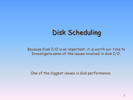 1 Disk Scheduling Because Disk I/O is so important, it is worth our time to Investigate some of the issues involved in disk I/O. One of the biggest issues.