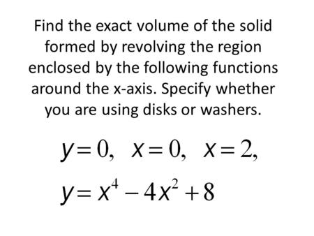 Find the exact volume of the solid formed by revolving the region enclosed by the following functions around the x-axis. Specify whether you are using.