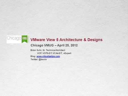1 VMware View 5 Architecture & Designs Chicago VMUG – April 25, 2012 Brian Suhr, Sr. Technical Architect VCP, VCP5-DT, VCA4-DT, vExpert Blog: www.virtualizetips.comwww.virtualizetips.com.