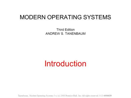 MODERN OPERATING SYSTEMS Third Edition ANDREW S. TANENBAUM Introduction Tanenbaum, Modern Operating Systems 3 e, (c) 2008 Prentice-Hall, Inc. All rights.