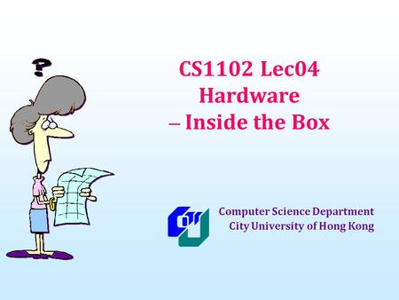 CS1102 Lec04 Hardware – Inside the Box Computer Science Department City University of Hong Kong.