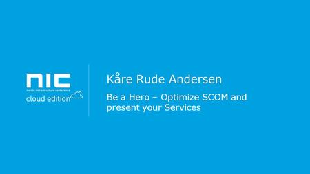 Kåre Rude Andersen Be a Hero – Optimize SCOM and present your Services.