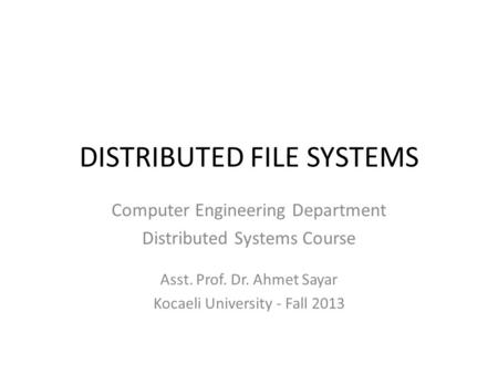 DISTRIBUTED FILE SYSTEMS Computer Engineering Department Distributed Systems Course Asst. Prof. Dr. Ahmet Sayar Kocaeli University - Fall 2013.
