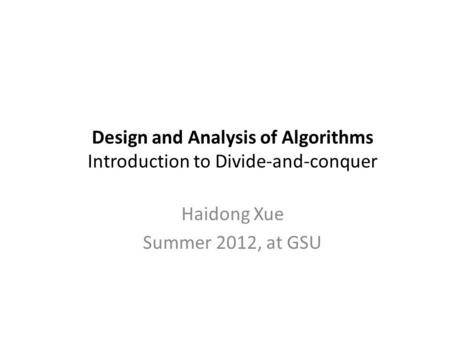 Design and Analysis of Algorithms Introduction to Divide-and-conquer Haidong Xue Summer 2012, at GSU.