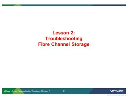 6-1 © 2013 VMware Inc. All rights reserved VMware vSphere: Troubleshooting Workshop – Revision A Lesson 2: Troubleshooting Fibre Channel Storage.