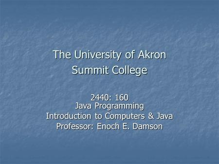 The University of Akron Summit College 2440: 160 Java Programming Introduction to Computers & Java Professor: Enoch E. Damson.