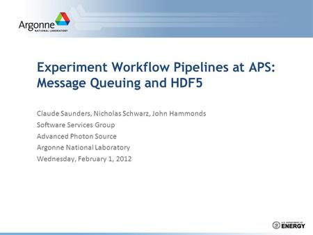 Experiment Workflow Pipelines at APS: Message Queuing and HDF5 Claude Saunders, Nicholas Schwarz, John Hammonds Software Services Group Advanced Photon.