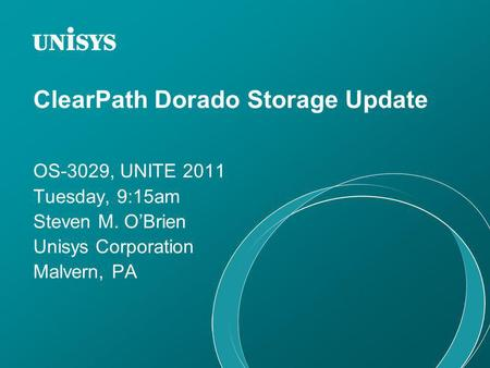 ClearPath Dorado Storage Update OS-3029, UNITE 2011 Tuesday, 9:15am Steven M. OBrien Unisys Corporation Malvern, PA.