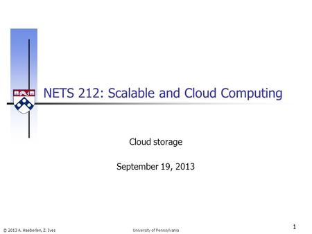 © 2013 A. Haeberlen, Z. Ives NETS 212: Scalable and Cloud Computing 1 University of Pennsylvania Cloud storage September 19, 2013.