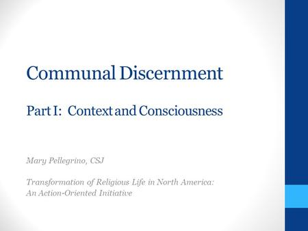 Communal Discernment Part I: Context and Consciousness Mary Pellegrino, CSJ Transformation of Religious Life in North America: An Action-Oriented Initiative.
