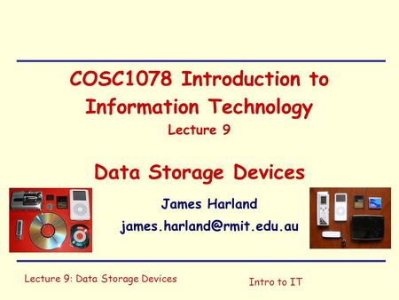 Lecture 9: Data Storage Devices Intro to IT COSC1078 Introduction to Information Technology Lecture 9 Data Storage Devices James Harland