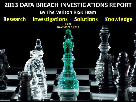 IS 376 NOVEMBER 5, 2013 2013 DATA BREACH INVESTIGATIONS REPORT By The Verizon RISK Team Research Investigations Solutions Knowledge.