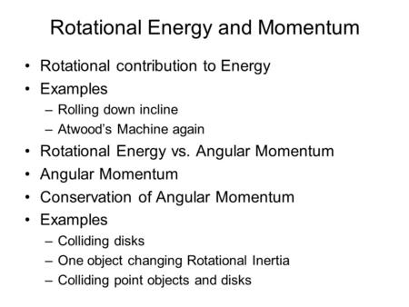 Rotational Energy and Momentum Rotational contribution to Energy Examples –Rolling down incline –Atwoods Machine again Rotational Energy vs. Angular Momentum.