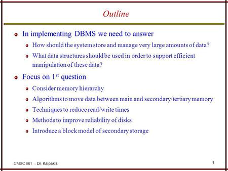 - Dr. Kalpakis CMSC 661 - Dr. Kalpakis 1 Outline In implementing DBMS we need to answer How should the system store and manage very large amounts of data?
