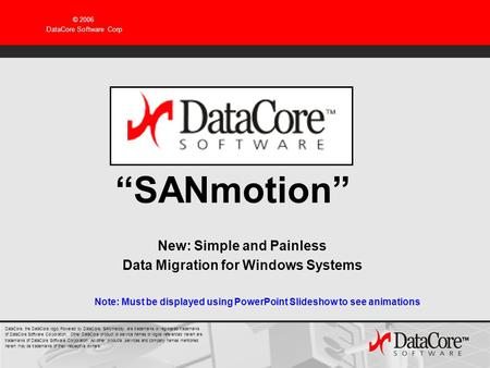 © 2006 DataCore Software Corp SANmotion New: Simple and Painless Data Migration for Windows Systems Note: Must be displayed using PowerPoint Slideshow.