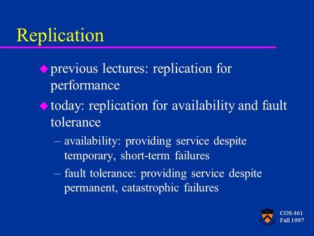 COS 461 Fall 1997 Replication u previous lectures: replication for performance u today: replication for availability and fault tolerance –availability: